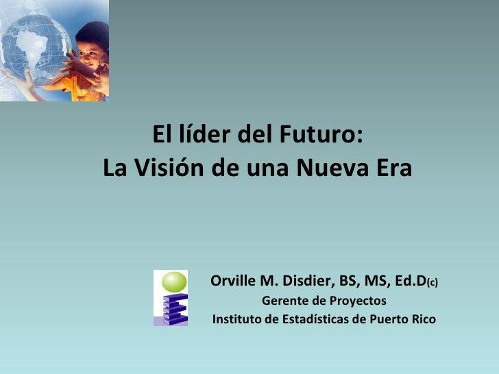 El líder del Futuro:La Visión de una Nueva Era<br />Orville M. Disdier, BS, MS, Ed.D(c)<br />Gerente de Proyectos<br />Ins...
