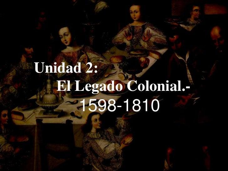 Unidad 2: <br />El Legado Colonial.-<br />1598-1810<br />