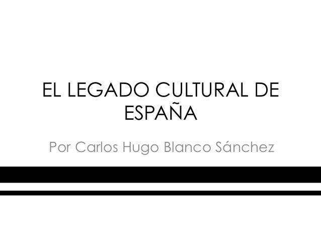 EL LEGADO CULTURAL DE       ESPAÑAPor Carlos Hugo Blanco Sánchez