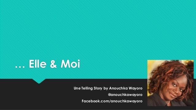 … Elle & Moi Une Telling Story by Anouchka Wayoro @anouchkawayoro Facebook.com/anouchkawayoro