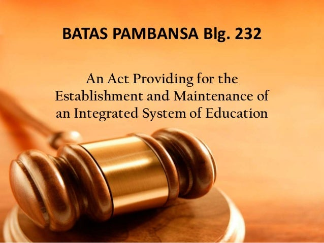 BATAS PAMBANSA Blg. 232 An Act Providing for the Establishment and Maintenance of an Integrated System of Education
