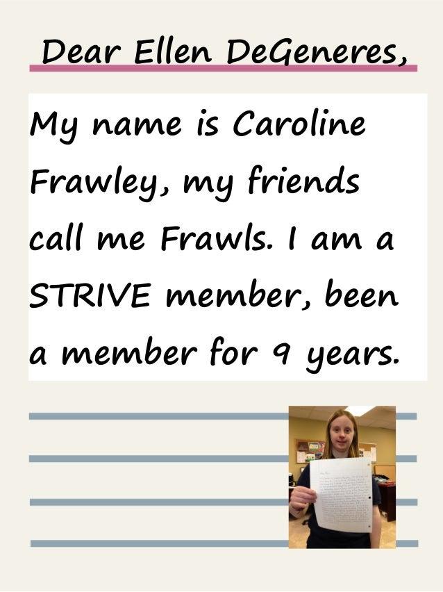 Dear Ellen DeGeneres, My name is Caroline Frawley, my friends call me Frawls. I am a STRIVE member, been a member for 9 ye...