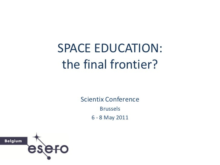 SPACE EDUCATION: the final frontier?    Scientix Conference           Brussels       6 - 8 May 2011