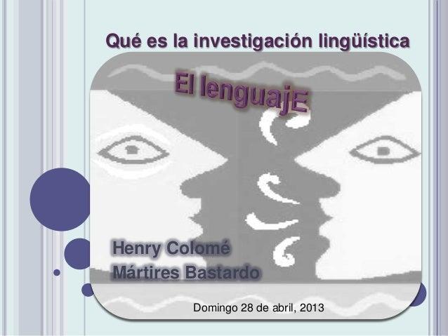 Henry Colomé Mártires Bastardo Qué es la investigación lingüística Domingo 28 de abril, 2013