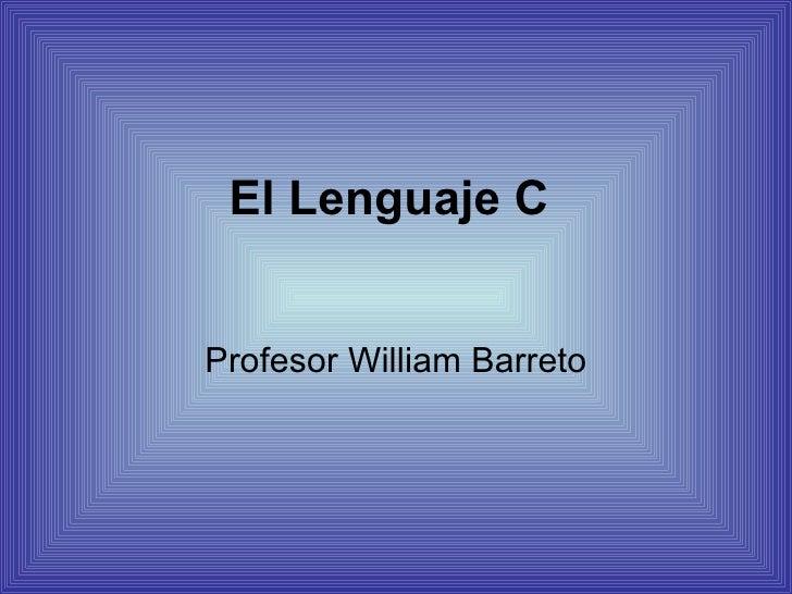 El Lenguaje C  Profesor  William Barreto