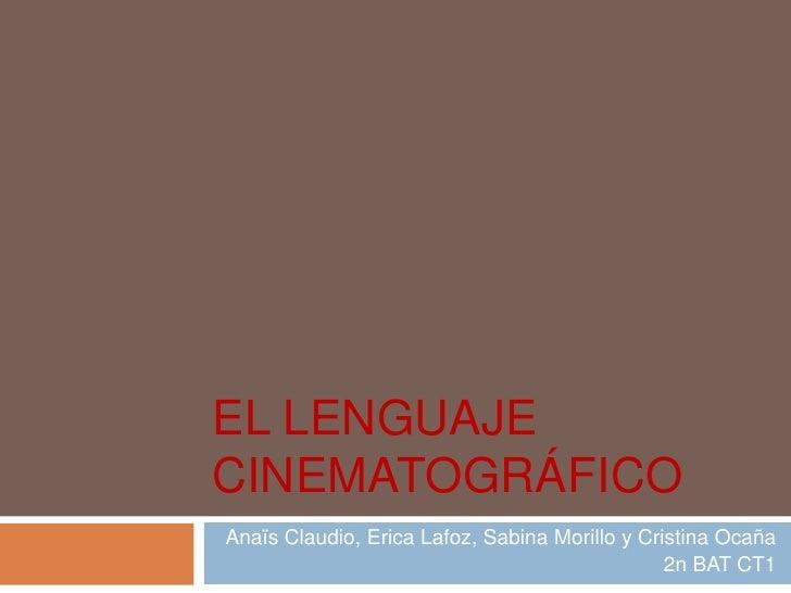 EL LENGUAJE CINEMATOGRÁFICO<br />Anaïs Claudio, EricaLafoz, Sabina Morillo y Cristina Ocaña<br />2n BAT CT1<br />