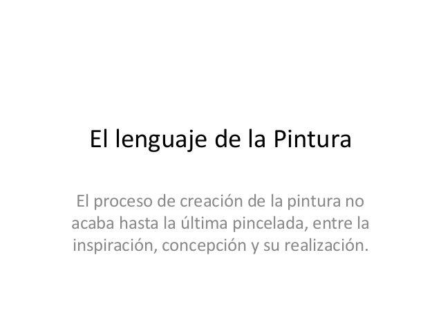 El lenguaje de la Pintura El proceso de creación de la pintura no acaba hasta la última pincelada, entre la inspiración, c...
