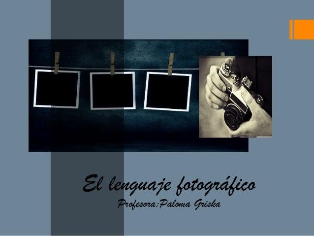 El lenguaje fotográfico Profesora:Paloma Griska