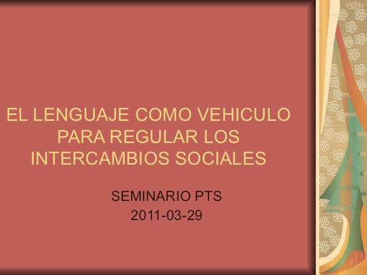 EL LENGUAJE COMO VEHICULO PARA REGULAR LOS INTERCAMBIOS SOCIALES SEMINARIO PTS 2011-03-29