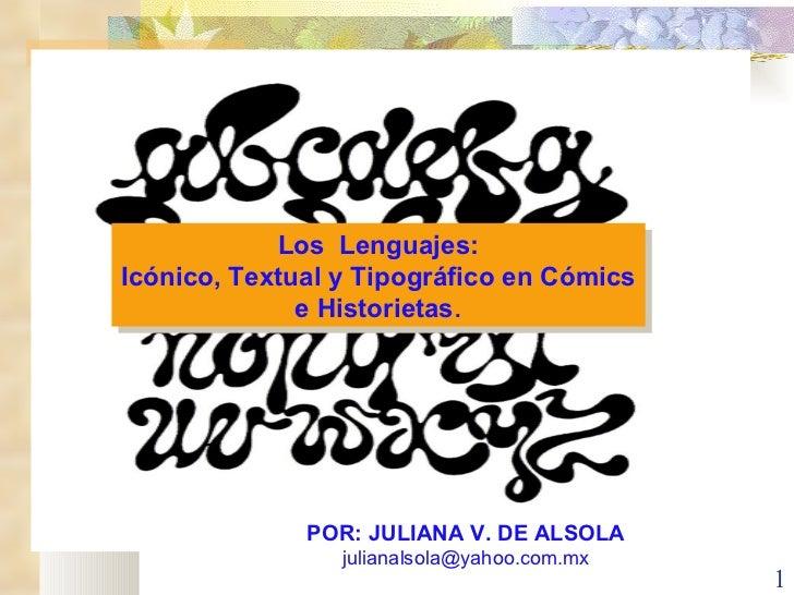 Los  Lenguajes: Icónico, Textual y Tipográfico en Cómics e Historietas . POR: JULIANA V. DE ALSOLA [email_address]