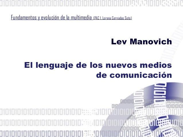 Fundamentos y evolución de la multimedia (PAC 1. Lorena Cernadas Soto)Lev ManovichEl lenguaje de los nuevos mediosde comun...