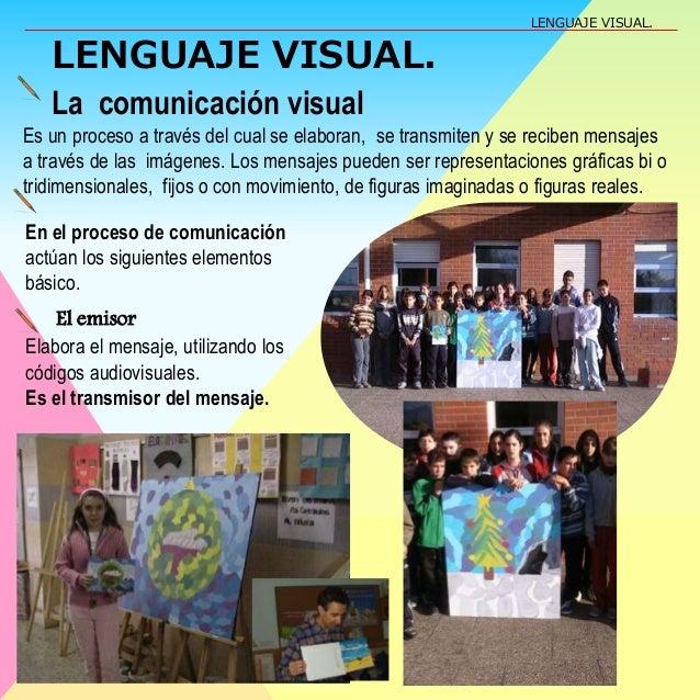 LENGUAJE VISUAL. La comunicación visual Es un proceso a través del cual se elaboran, se transmiten y se reciben mensajes a...