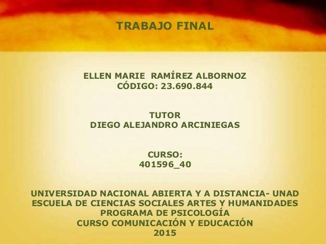 TRABAJO FINAL ELLEN MARIE RAMÍREZ ALBORNOZ CÓDIGO: 23.690.844 TUTOR DIEGO ALEJANDRO ARCINIEGAS CURSO: 401596_40 UNIVERSIDA...
