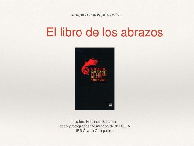 El libro de los abrazos Textos: Eduardo Galeano Ideas y fotografías: Alumnado de 3ºESO A IES Álvaro Cunqueiro Imagina libr...