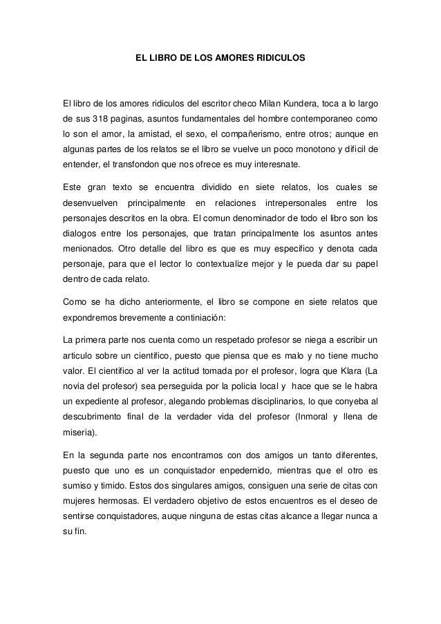 EL LIBRO DE LOS AMORES RIDICULOSEl libro de los amores ridiculos del escritor checo Milan Kundera, toca a lo largode sus 3...