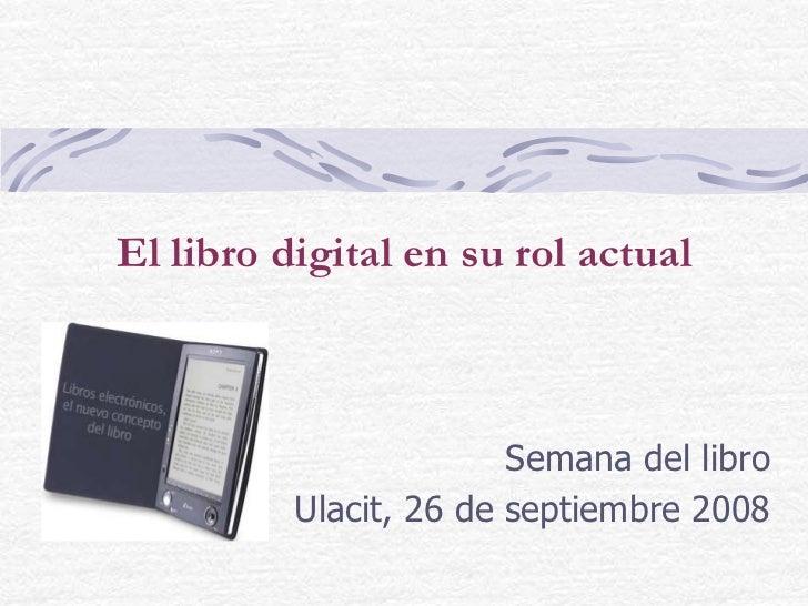 El libro digital en su rol actual<br />Semana del libro<br />Ulacit, 26 de septiembre 2008<br />