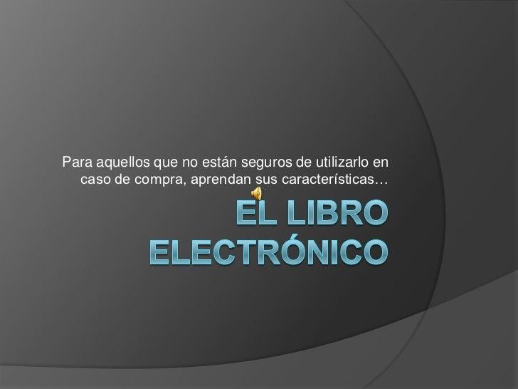 El libro electrónico<br />Para aquellos que no están seguros de utilizarlo en caso de compra, aprendan sus características...