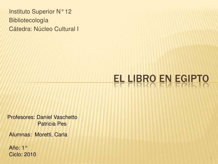 Instituto Superior N° 12 Bibliotecología Cátedra: Núcleo Cultural I El libro en Egipto Profesores: Daniel Vaschetto       ...