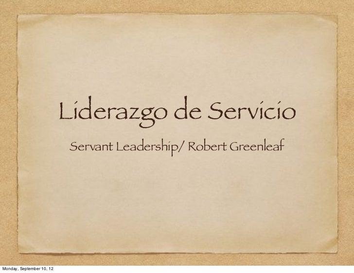 Liderazgo de Servicio                            Servant Leadership/ Robert GreenleafMonday, September 10, 12