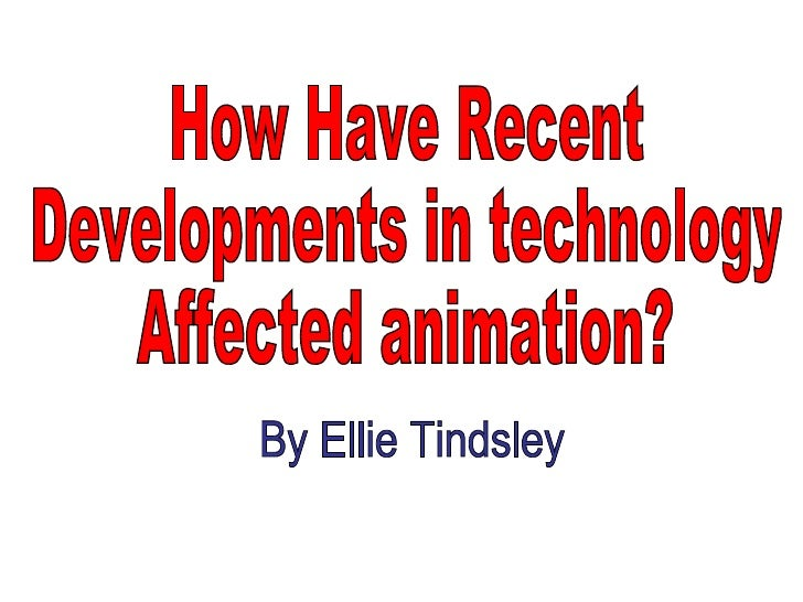 How Have Recent Developments in technology Affected animation? By Ellie Tindsley