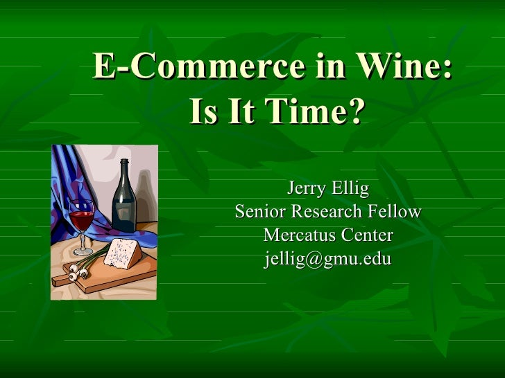 E-Commerce in Wine:  Is It Time? Jerry Ellig Senior Research Fellow Mercatus Center [email_address]