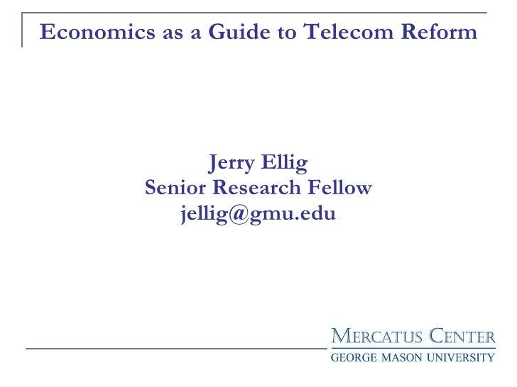 Economics as a Guide to Telecom Reform Jerry Ellig Senior Research Fellow [email_address]