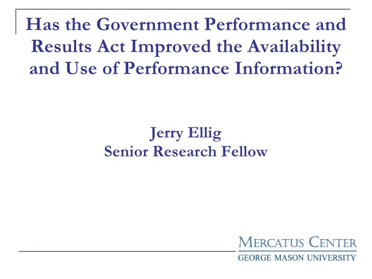 Has the Government Performance and Results Act Improved the Availability and Use of Performance Information? Jerry Ellig S...