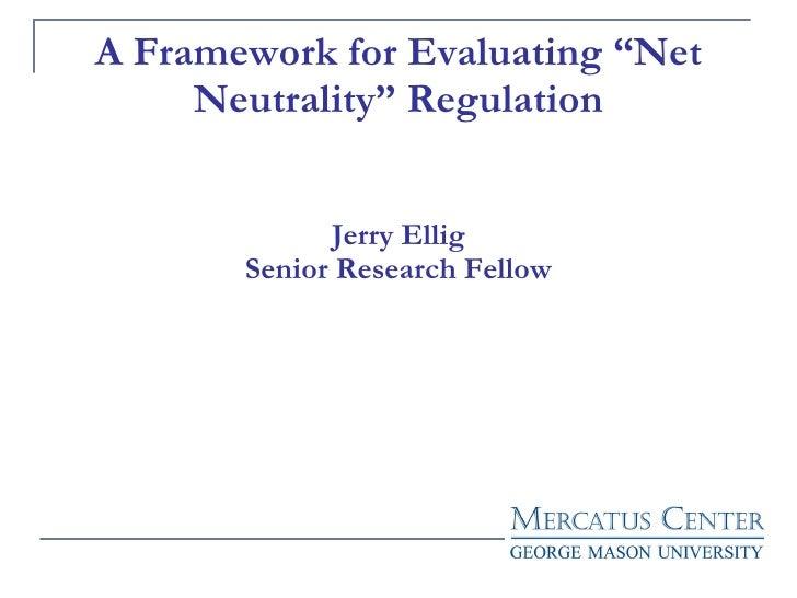 "A Framework for Evaluating ""Net Neutrality"" Regulation Jerry Ellig Senior Research Fellow"