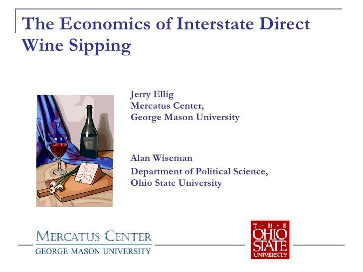 The Economics of Interstate Direct Wine Sipping Jerry Ellig Mercatus Center,  George Mason University Alan Wiseman Departm...