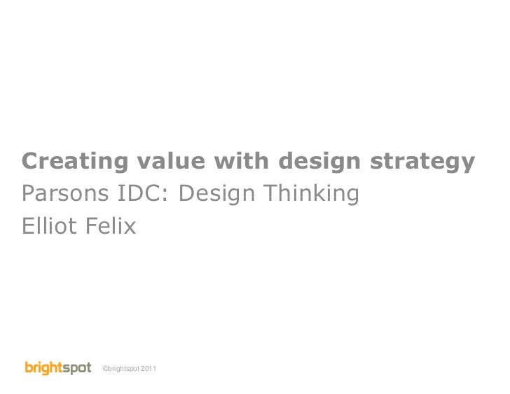 Creating value with design strategyParsons IDC: Design ThinkingElliot Felix      ©brightspot 2011   Parsons IDC: Creating ...