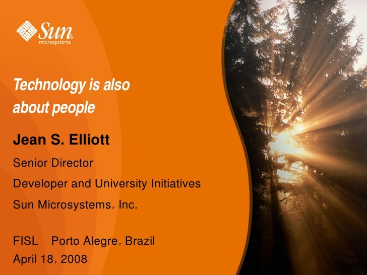 Technologyisalso aboutpeople Jean S. Elliott Senior Director Developer and University Initiatives Sun Microsystems, In...