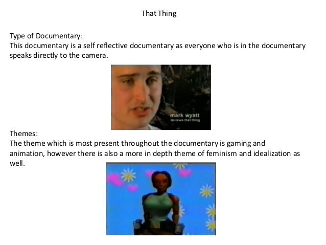 That Thing Type of Documentary: This documentary is a self reflective documentary as everyone who is in the documentary sp...