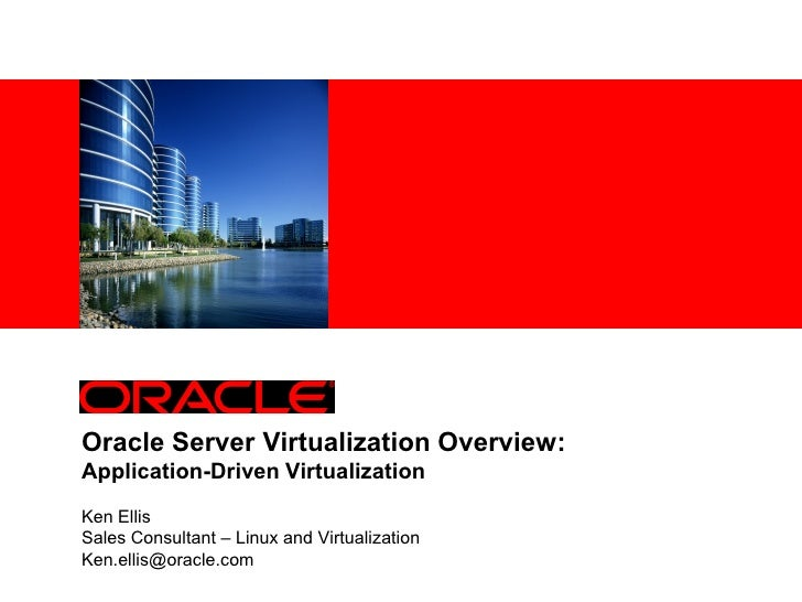 Oracle Server Virtualization Overview:Application-Driven VirtualizationKen EllisSales Consultant – Linux and Virtualizatio...