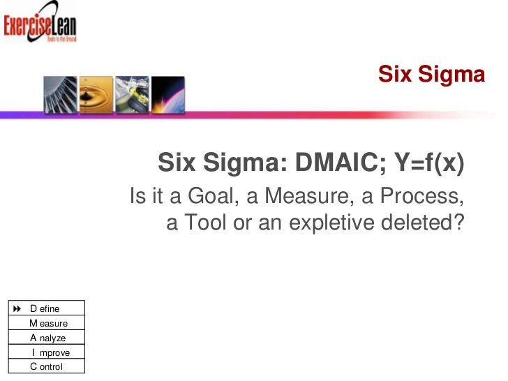 Six Sigma<br />Six Sigma:DMAIC; Y=f(x)<br />Is it aGoal, a Measure, a Process, a Tool or an expletive deleted?<br />