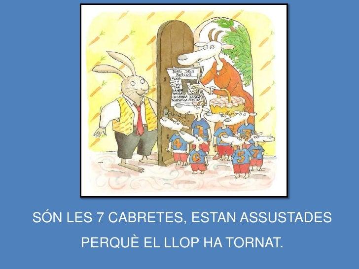 SÓN LES 7 CABRETES, ESTAN ASSUSTADES      PERQUÈ EL LLOP HA TORNAT.