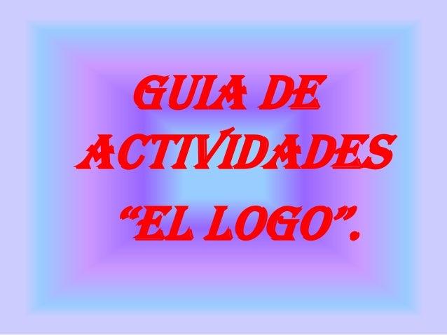 """GUIA DEACTIVIDADES """"EL LOGO""""."""