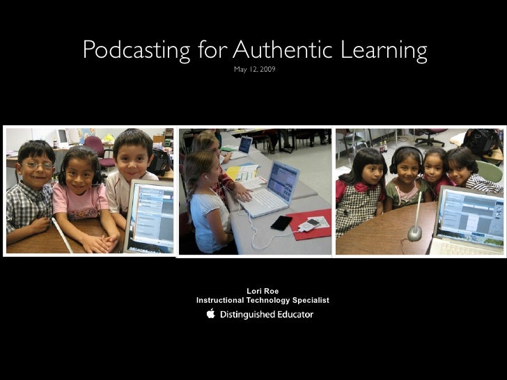 Podcasting for Authentic Learning                    May 12, 2009                             Lori Roe           Instructi...