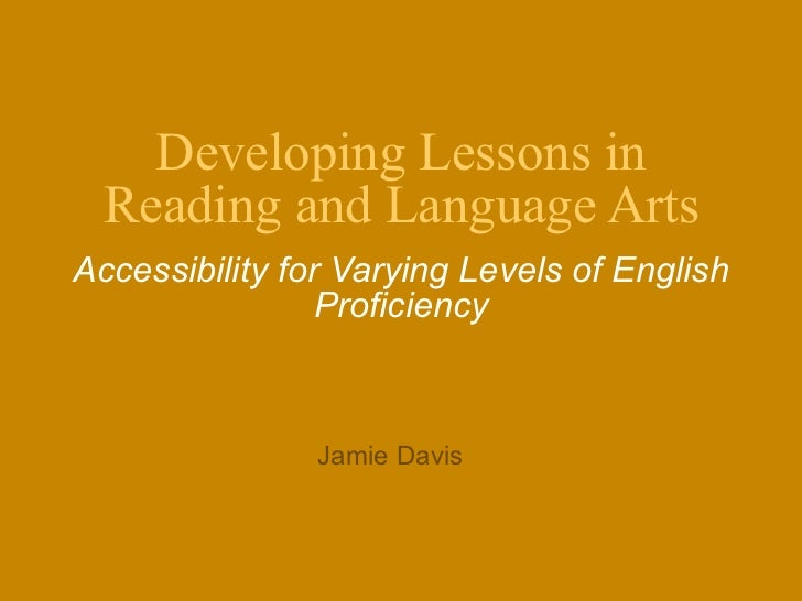Developing Lessons in Reading and Language Arts Accessibility for Varying Levels of English Proficiency Jamie Davis