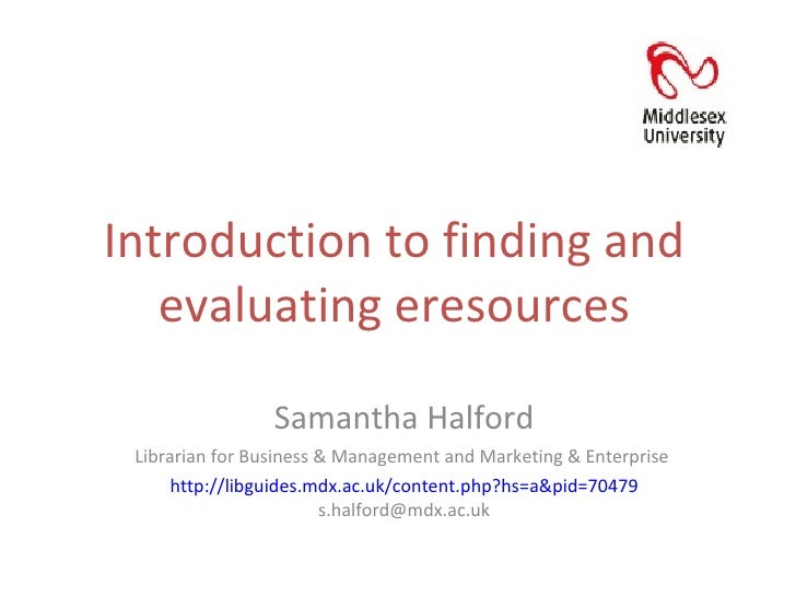 Introduction to finding and evaluating eresources Samantha Halford Librarian for Business & Management and Marketing & Ent...