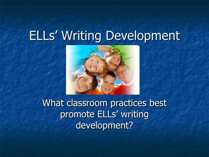 ELLs' Writing Development       What classroom practices best      promote ELLs' writing           development?