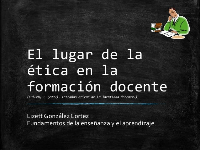 El lugar de la ética en la formación docente(Cullen, C (2009). Entrañas éticas de la identidad docente.) Lizett González C...