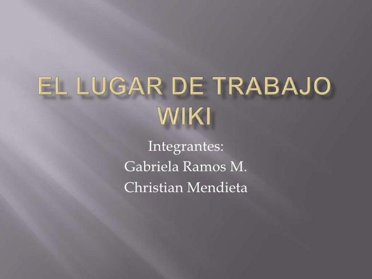 EL LUGAR DE TRABAJO WIKI<br />Integrantes: <br />Gabriela Ramos M.<br />Christian Mendieta<br />