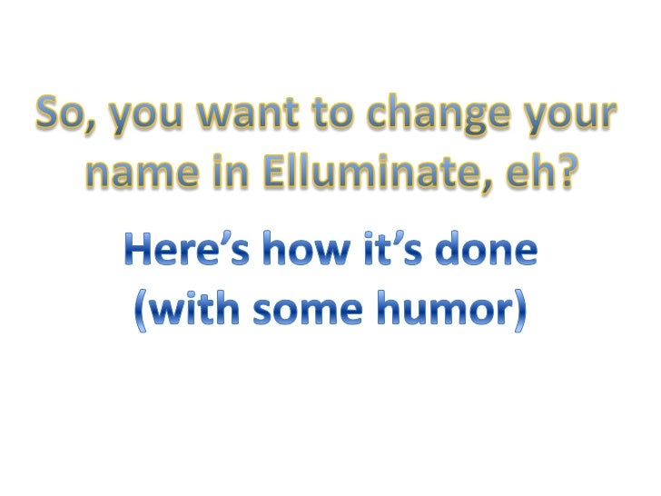 So, you want to change your <br />name in Elluminate, eh?<br />Here's how it's done<br />(with some humor)<br />