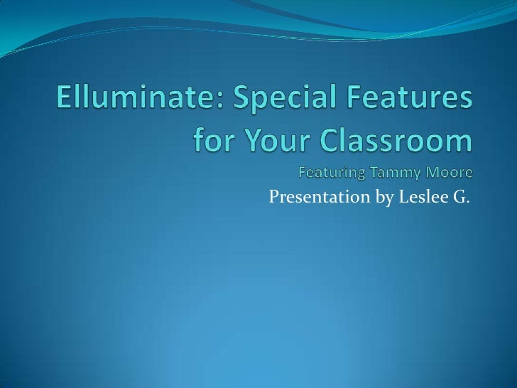 Elluminate: Special Features for Your ClassroomFeaturing Tammy Moore<br />Presentation by Leslee G.<br />