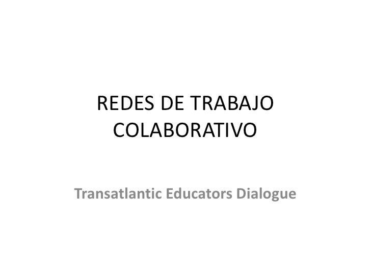 REDES DE TRABAJO COLABORATIVO<br />TransatlanticEducators Dialogue<br />