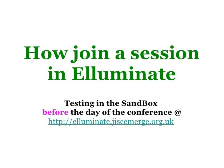 How join a session in Elluminate <ul><li>Testing in the SandBox  </li></ul><ul><li>before  the day of the conference @ </l...