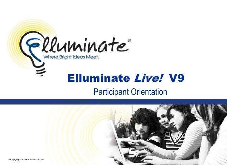 © Copyright 2008 Elluminate, Inc.<br />Elluminate Live!  V9<br />Participant Orientation<br />
