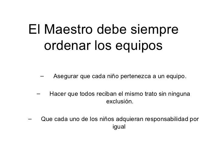 El Maestro debe siempre ordenar los equipos <ul><ul><li>Asegurar que cada niño pertenezca a un equipo. </li></ul></ul><ul>...