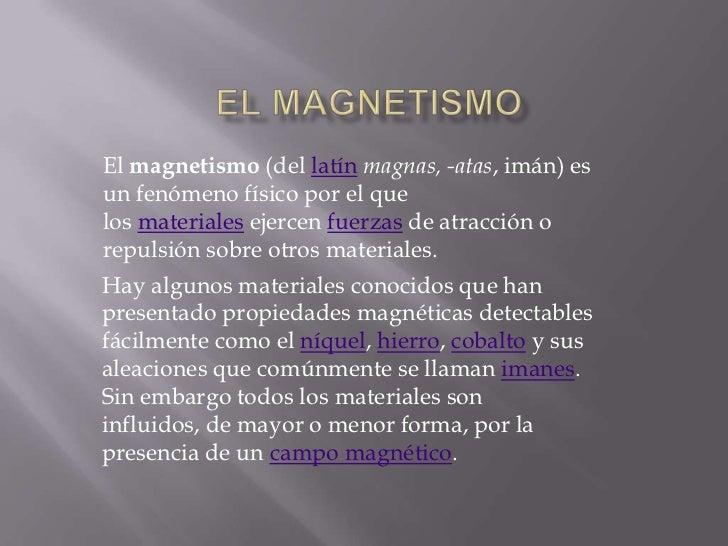 El magnetismo (del latín magnas, -atas, imán) esun fenómeno físico por el quelos materiales ejercen fuerzas de atracción o...