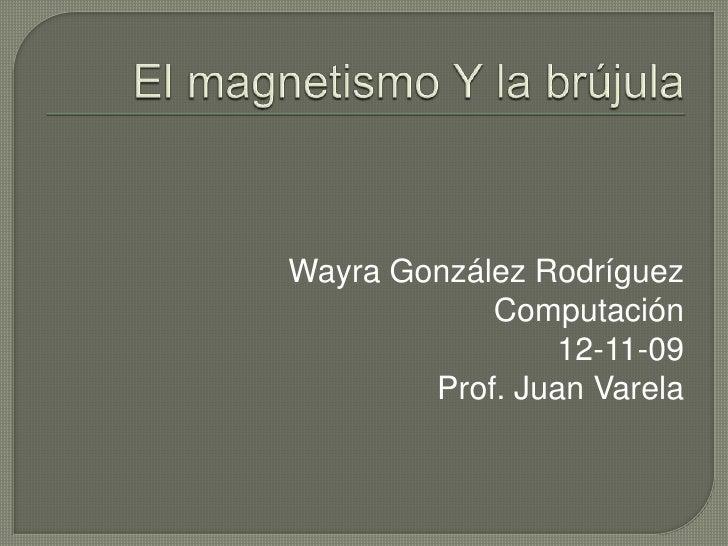 El magnetismo Y la brújula<br />Wayra González Rodríguez<br />Computación<br />12-11-09<br />Prof. Juan Varela<br />